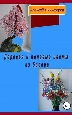Алексей Никифоров - Деревья и полевые цветы из бисера
