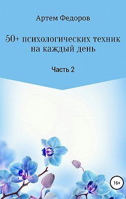 Артем Федоров - 50+ психологических техник на каждый день. Часть 2