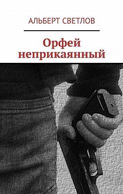 Альберт Светлов - Орфей неприкаянный