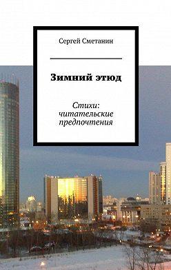 Сергей Сметанин - Зимнийэтюд. Стихи: читательские предпочтения