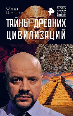 Олег Шишкин - Тайны древних цивилизаций