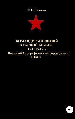 Денис Соловьев - Командиры дивизий Красной Армии 1941-1945 гг. Том 7