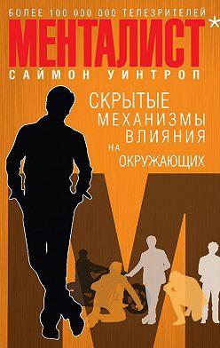 Саймон Уинтроп - Менталист. Скрытые механизмы влияния на окружающих