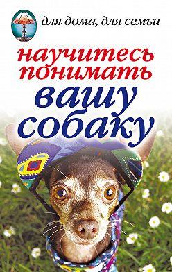Ирина Зайцева - Научитесь понимать вашу собаку
