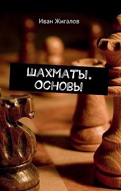 Иван Жигалов - Шахматы. Основы