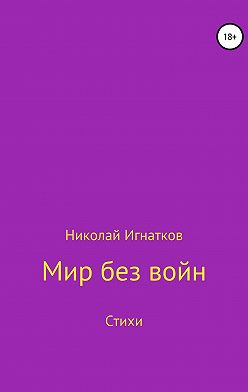 Николай Игнатков - Мир без войн. Книга стихотворений