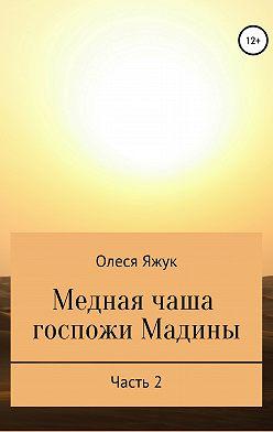 Олеся Яжук - Медная чаша госпожи Мадины. Часть 2
