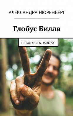 Александра Нюренберг - Глобус Билла. Пятая книга. Козерог