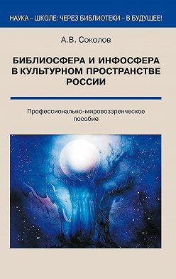 Аркадий Соколов - Библиосфера и инфосфера в культурном пространстве России. Профессионально-мировоззренческое пособие