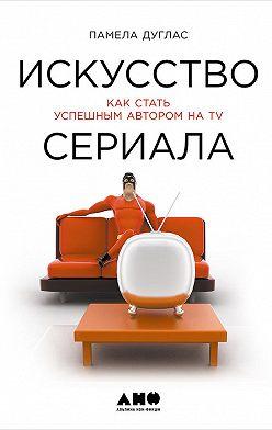 Памела Дуглас - Искусство сериала: Как стать успешным автором на TV
