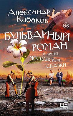 Александр Кабаков - Бульварный роман и другие московские сказки