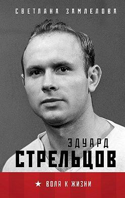 Светлана Замлелова - Эдуард Стрельцов. Воля к жизни