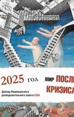 Коллектив авторов - Мир после кризиса. Глобальные тенденции – 2025: меняющийся мир. Доклад Национального разведывательного совета США