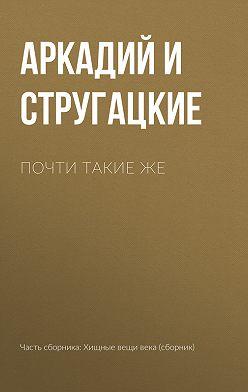 Аркадий и Борис Стругацкие - Почти такие же