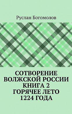 Руслан Богомолов - Сотворение Волжской России. Книга 2.Горячее лето 1224года