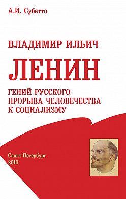 Александр Субетто - Владимир Ильич Ленин: гений русского прорыва человечества к социализму