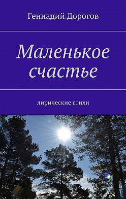Геннадий Дорогов - Маленькое счастье. Лирические стихи