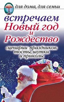 Анастасия Красичкова - Встречаем Новый год и Рождество: Сценарии праздников, тосты, шутки и приколы