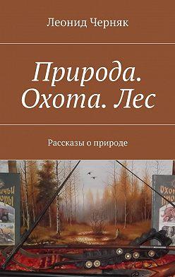 Леонид Черняк - Природа. Охота.Лес. Рассказы оприроде