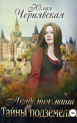 Юлия Чернявская - Академия магии. Тайны подземелий
