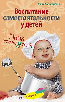Ольга Вологодская - Воспитание самостоятельности у детей. Мама, можно я сам?!