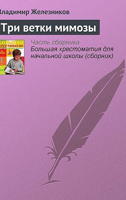 Владимир Железников - Три ветки мимозы