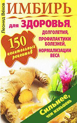 Леонид Вехов - Имбирь. 150 целительных рецептов для здоровья, долголетия, профилактики болезней, нормализации веса