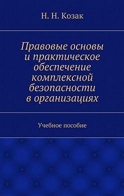 Н. Козак - Правовые основы ипрактическое обеспечение комплексной безопасности ворганизациях