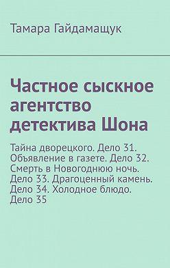 Тамара Гайдамащук - Частное сыскное агентство детектива Шона. Тайна дворецкого. Дело 31. Объявление в газете. Дело 32. Смерть в Новогоднюю ночь. Дело 33. Драгоценный камень. Дело 34. Холодное блюдо. Дело 35