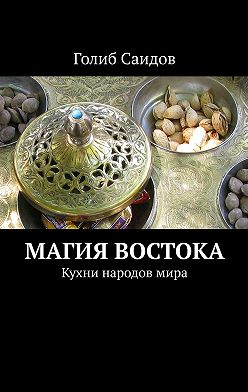 Голиб Саидов - Магия Востока. Кухни народовмира
