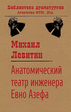 Михаил Левитин - Анатомический театр инженера Евно Азефа