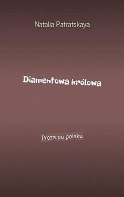 Natalia Patratskaya - Diamentowa królowa. Proza po polsku