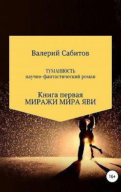 Валерий Сабитов - Туманность. Книга первая. Миражи мира Яви