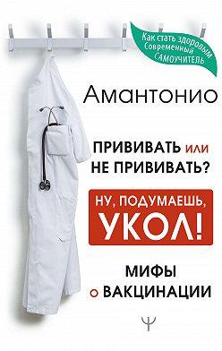 Амантонио - Прививать или не прививать? или Ну, подумаешь, укол! Мифы о вакцинации