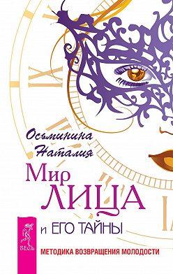 Наталия Осьминина - Мир лица и его тайны. Методика восстановления молодости