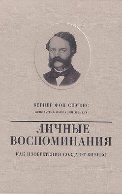 Валерий Чумаков - Вернер фон Сименс. Личные воспоминания. Как изобретения создают бизнес