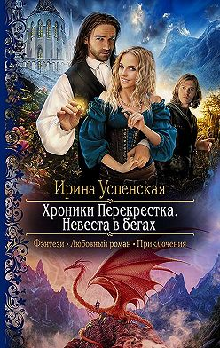 Ирина Успенская - Хроники Перекрёстка. Невеста в бегах