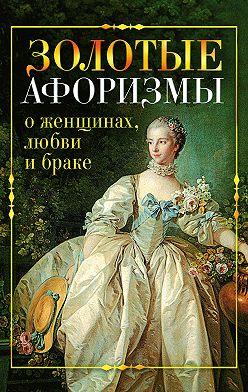 Виктор Борисов - Золотые афоризмы о женщинах, любви и браке