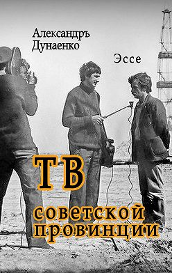 Александръ Дунаенко - ТВ советской провинции. Эссе