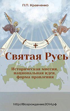 Павел Кравченко - Святая Русь. Историческая миссия, национальная идея, форма правления