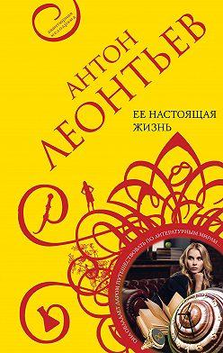 Антон Леонтьев - Ее настоящая жизнь