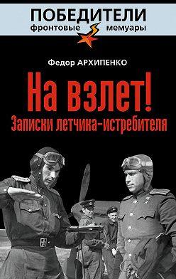 Федор Архипенко - На взлет! Записки летчика-истребителя