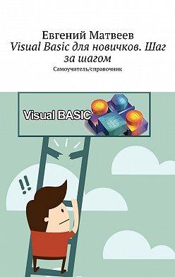 Евгений Матвеев - Visual Basic для новичков. Шаг зашагом. Самоучитель/справочник