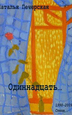 Наталья Печерская - Одиннадцать… 1998—2009. Стихи