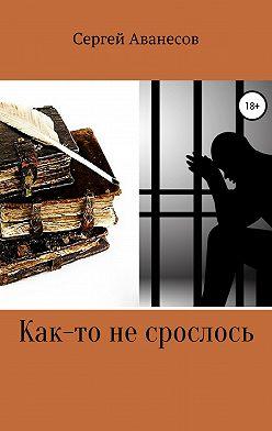 Сергей Аванесов - Как-то не срослось