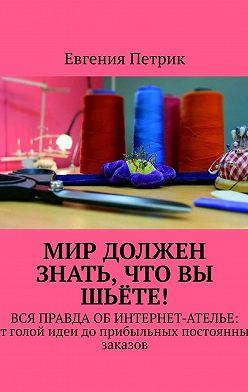 Евгения Петрик - Мир должен знать, что вы шьёте! Вся правда об интернет-ателье: от голой идеи до прибыльных постоянных заказов