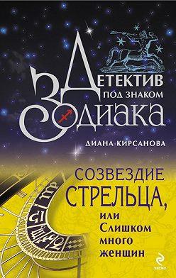 Диана Кирсанова - Созвездие Стрельца, или Слишком много женщин