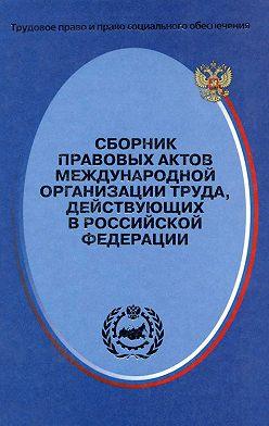Неустановленный автор - Сборник правовых актов Международной организации труда, действующих в Российской Федерации