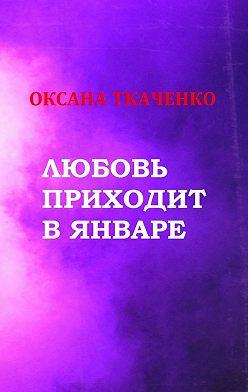 Оксана Ткаченко - Любовь приходит в январе. Сборник стихов