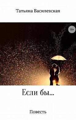 Татьяна Василевская - Если бы…